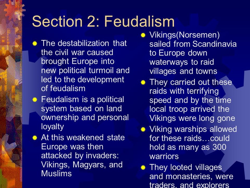 Section 2: Feudalism Vikings were also known to go as far as Russia on raids They are also credited with reaching the Americas Vikings gradually began to accept Christianity and as this happened the raids decreased Climate warming combined with this to allow for increased farming in Scandinavia Following the Viking decline a new group from the east began assaulting Europe…the Magyars Magyars did not settle conquered lands instead sold the conquered people into slavery At the same time Muslims attacked from the south These invasions caused disruption of trade, political disorder, and suffering