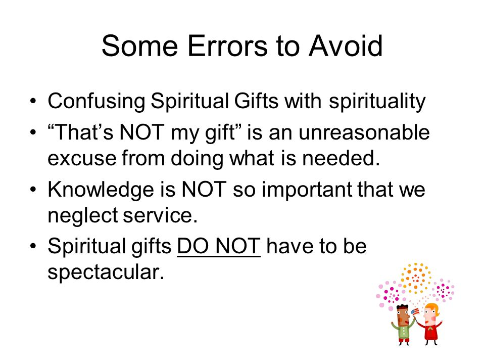 Some Errors to Avoid Confusing Spiritual Gifts with spirituality Thats NOT my gift is an unreasonable excuse from doing what is needed.