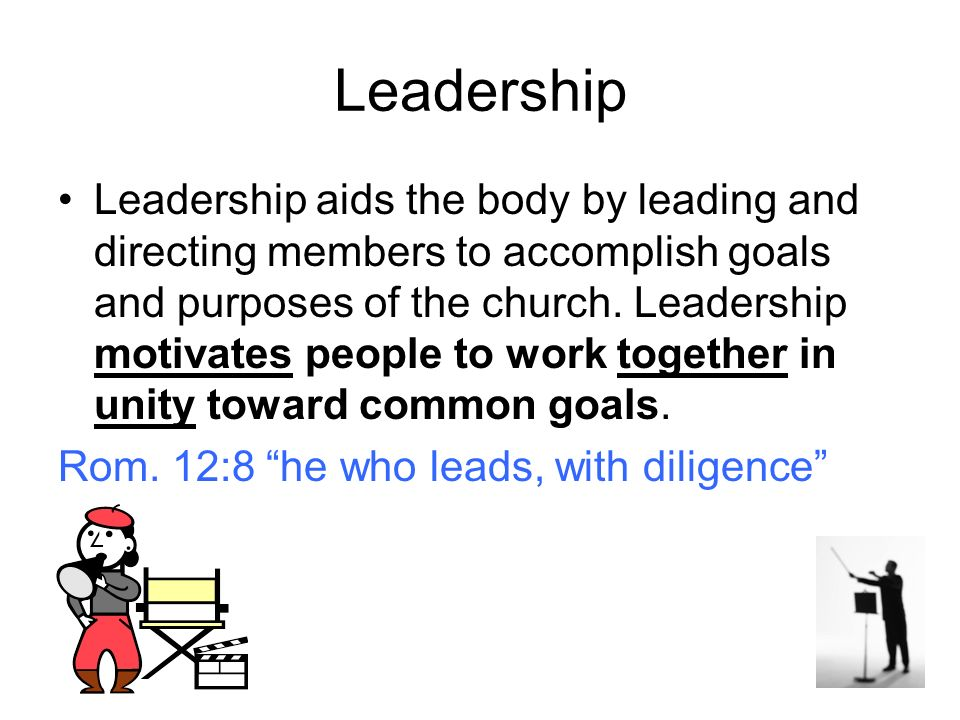 Leadership Leadership aids the body by leading and directing members to accomplish goals and purposes of the church.