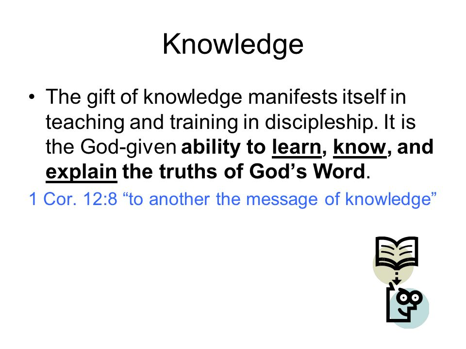 Knowledge The gift of knowledge manifests itself in teaching and training in discipleship.