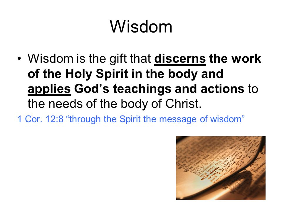 Wisdom Wisdom is the gift that discerns the work of the Holy Spirit in the body and applies Gods teachings and actions to the needs of the body of Christ.