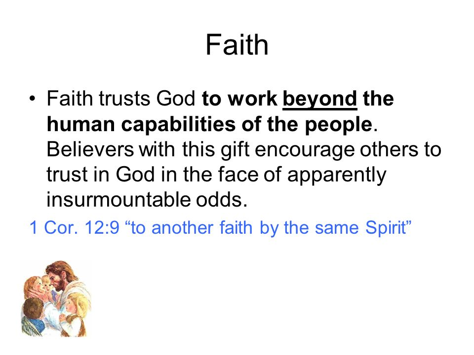 Faith Faith trusts God to work beyond the human capabilities of the people. Believers with this gift encourage others to trust in God in the face of a