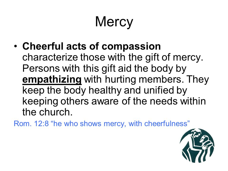 Mercy Cheerful acts of compassion characterize those with the gift of mercy.