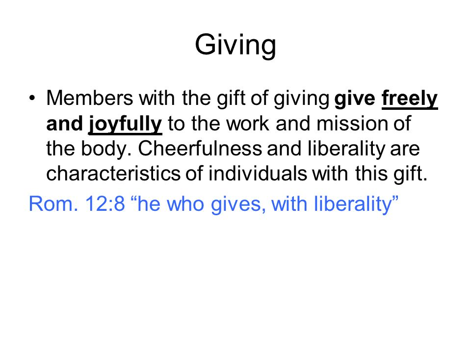 Giving Members with the gift of giving give freely and joyfully to the work and mission of the body. Cheerfulness and liberality are characteristics o