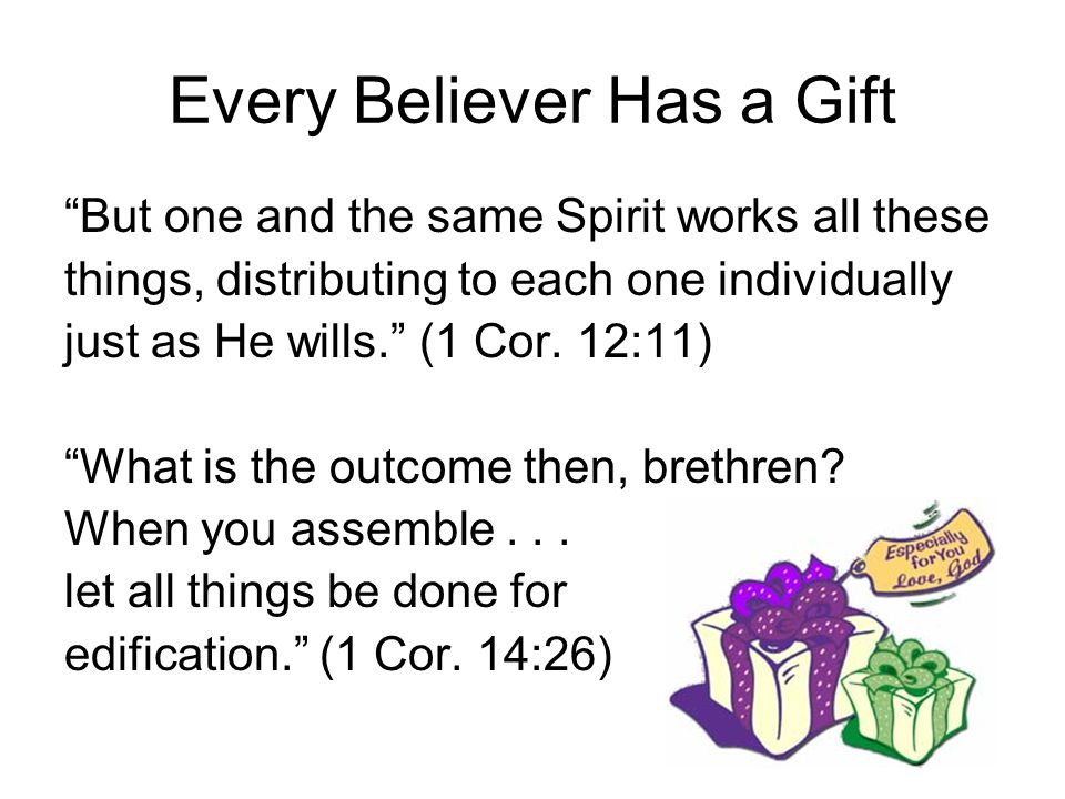 Every Believer Has a Gift But one and the same Spirit works all these things, distributing to each one individually just as He wills. (1 Cor. 12:11) W