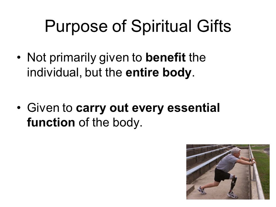 Purpose of Spiritual Gifts Not primarily given to benefit the individual, but the entire body.