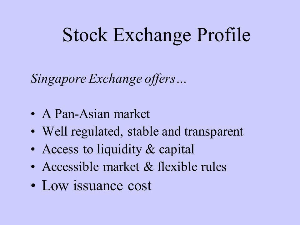 Stock Exchange Profile Singapore Exchange offers… A Pan-Asian market Well regulated, stable and transparent Access to liquidity & capital Accessible market & flexible rules Low issuance cost