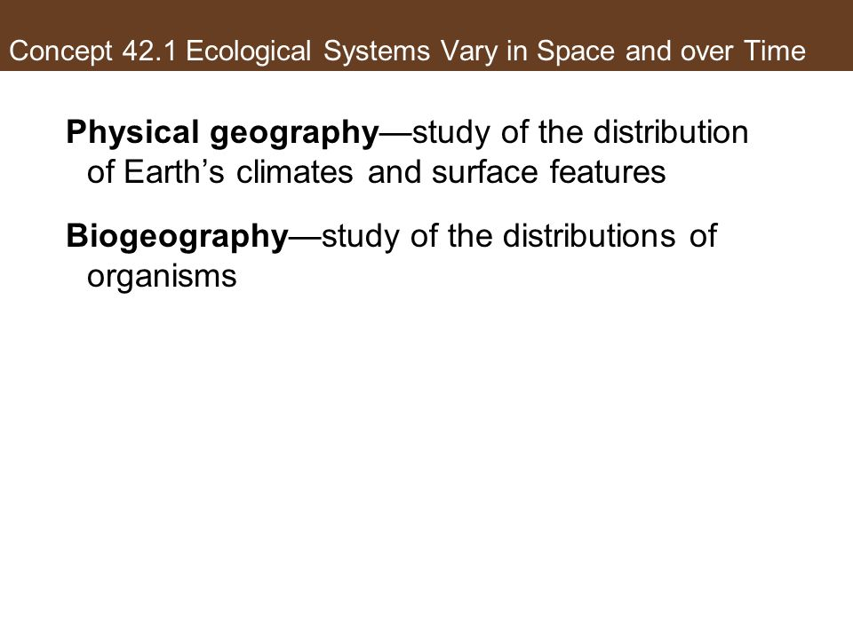 Concept 42.1 Ecological Systems Vary in Space and over Time Physical geographystudy of the distribution of Earths climates and surface features Biogeo