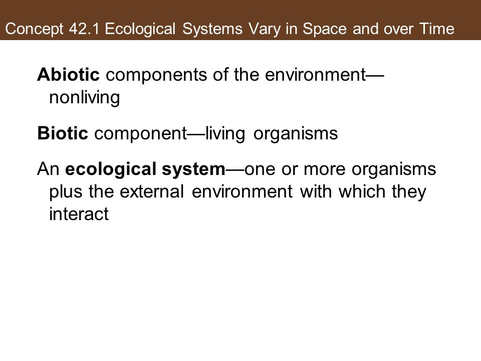 Concept 42.1 Ecological Systems Vary in Space and over Time Abiotic components of the environment nonliving Biotic componentliving organisms An ecolog