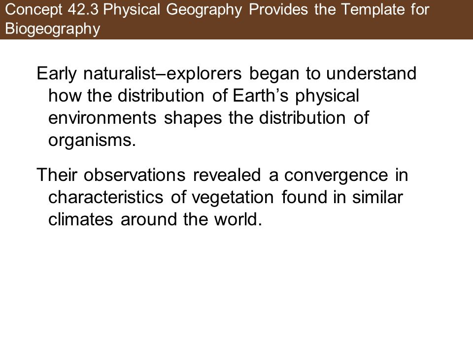 Concept 42.3 Physical Geography Provides the Template for Biogeography Early naturalist–explorers began to understand how the distribution of Earths p