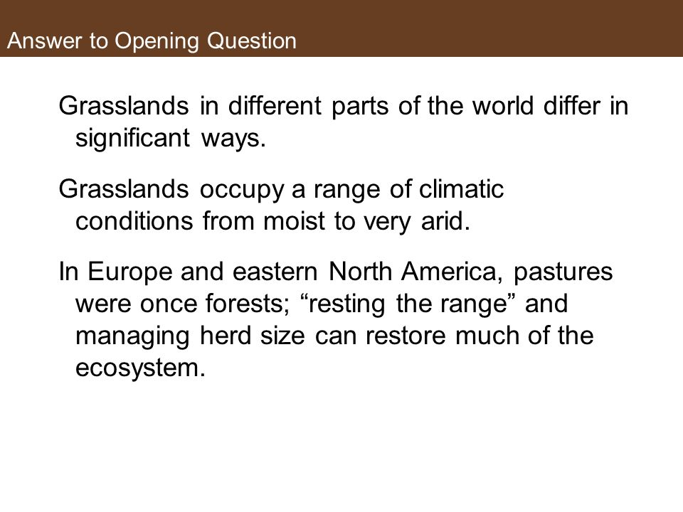 Answer to Opening Question Grasslands in different parts of the world differ in significant ways. Grasslands occupy a range of climatic conditions fro