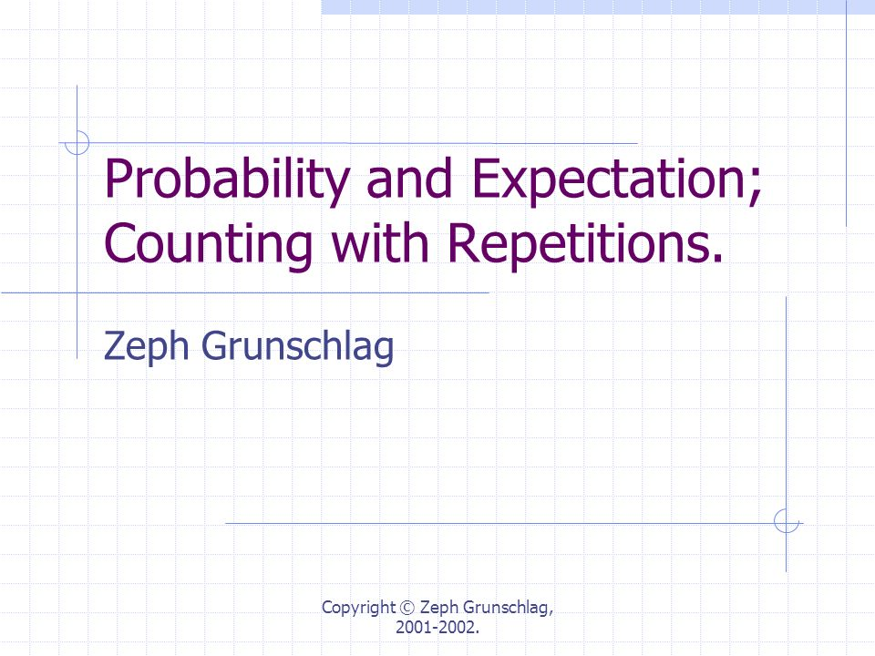 Copyright © Zeph Grunschlag, 2001-2002. Probability and Expectation; Counting with Repetitions. Zeph Grunschlag