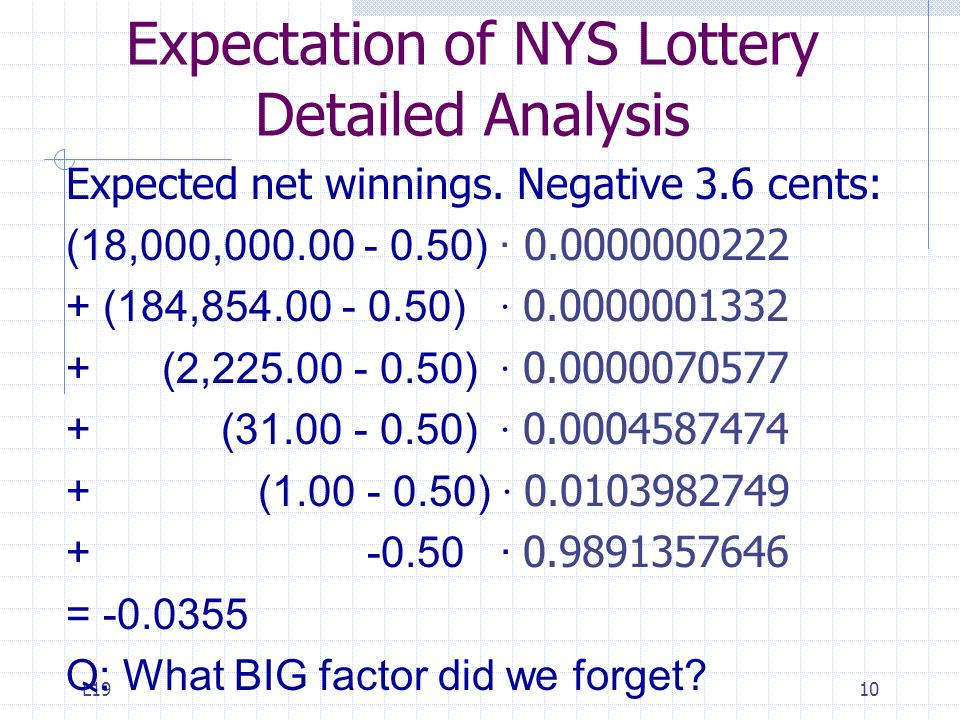 L1910 Expectation of NYS Lottery Detailed Analysis Expected net winnings. Negative 3.6 cents: (18,000,000.00 - 0.50) · 0.0000000222 + (184,854.00 - 0.