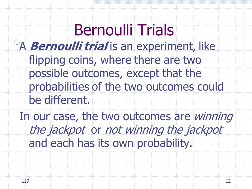 L1912 Bernoulli Trials A Bernoulli trial is an experiment, like flipping coins, where there are two possible outcomes, except that the probabilities o