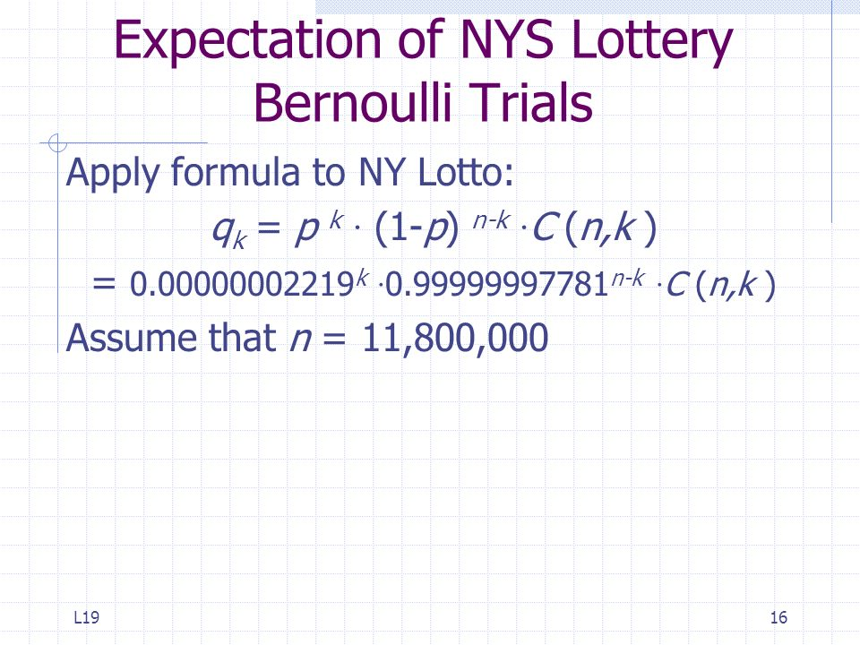 L1916 Expectation of NYS Lottery Bernoulli Trials Apply formula to NY Lotto: q k = p k · (1-p) n-k · C (n,k ) = 0.00000002219 k · 0.99999997781 n-k ·