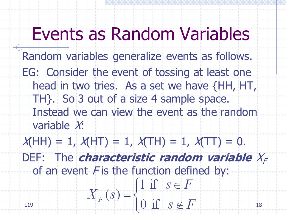 L1918 Events as Random Variables Random variables generalize events as follows. EG: Consider the event of tossing at least one head in two tries. As a