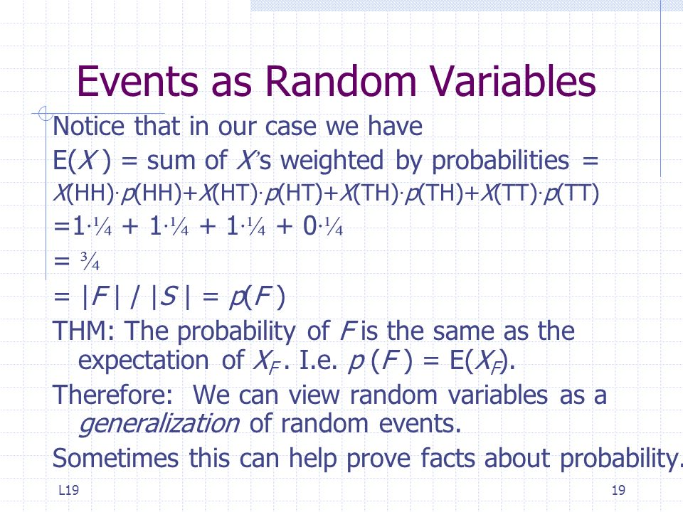 L1919 Events as Random Variables Notice that in our case we have E(X ) = sum of X s weighted by probabilities = X(HH) · p(HH)+X(HT) · p(HT)+X(TH) · p(