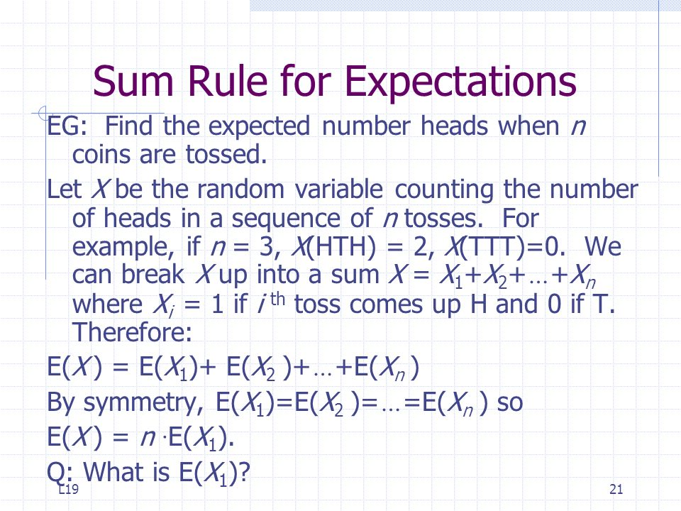 L1921 Sum Rule for Expectations EG: Find the expected number heads when n coins are tossed. Let X be the random variable counting the number of heads