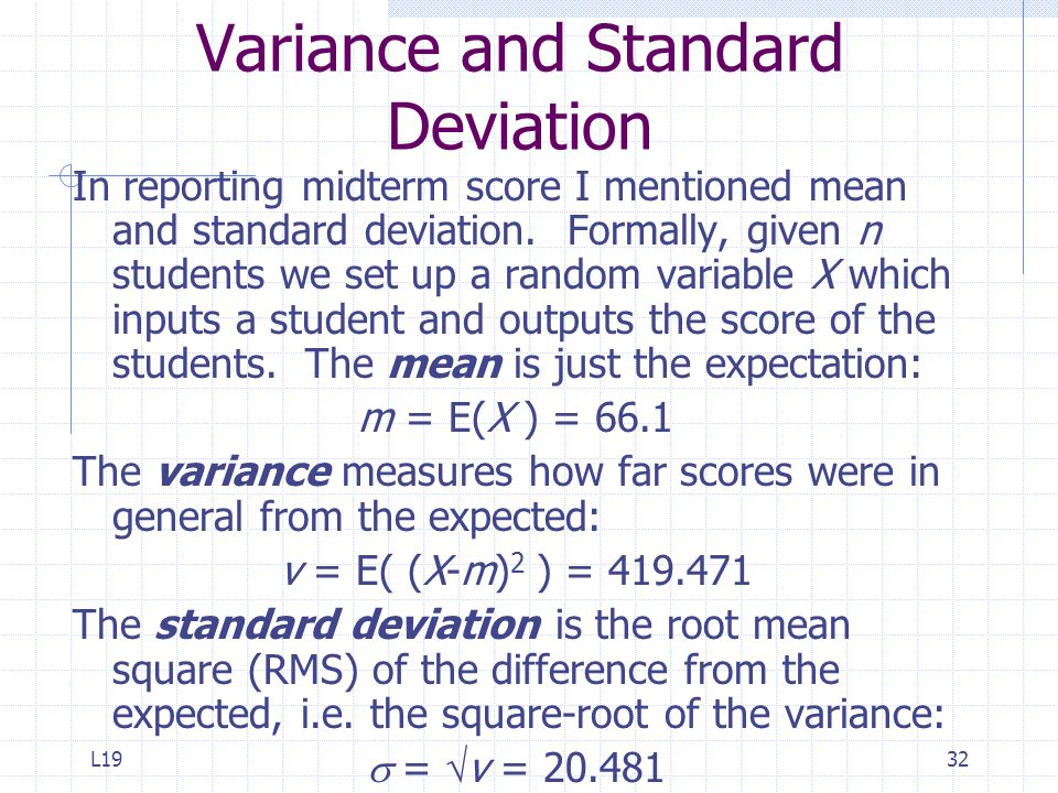 L1932 Variance and Standard Deviation In reporting midterm score I mentioned mean and standard deviation. Formally, given n students we set up a rando