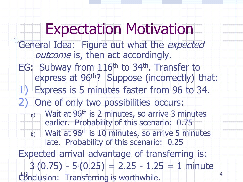 L194 Expectation Motivation General Idea: Figure out what the expected outcome is, then act accordingly. EG: Subway from 116 th to 34 th. Transfer to