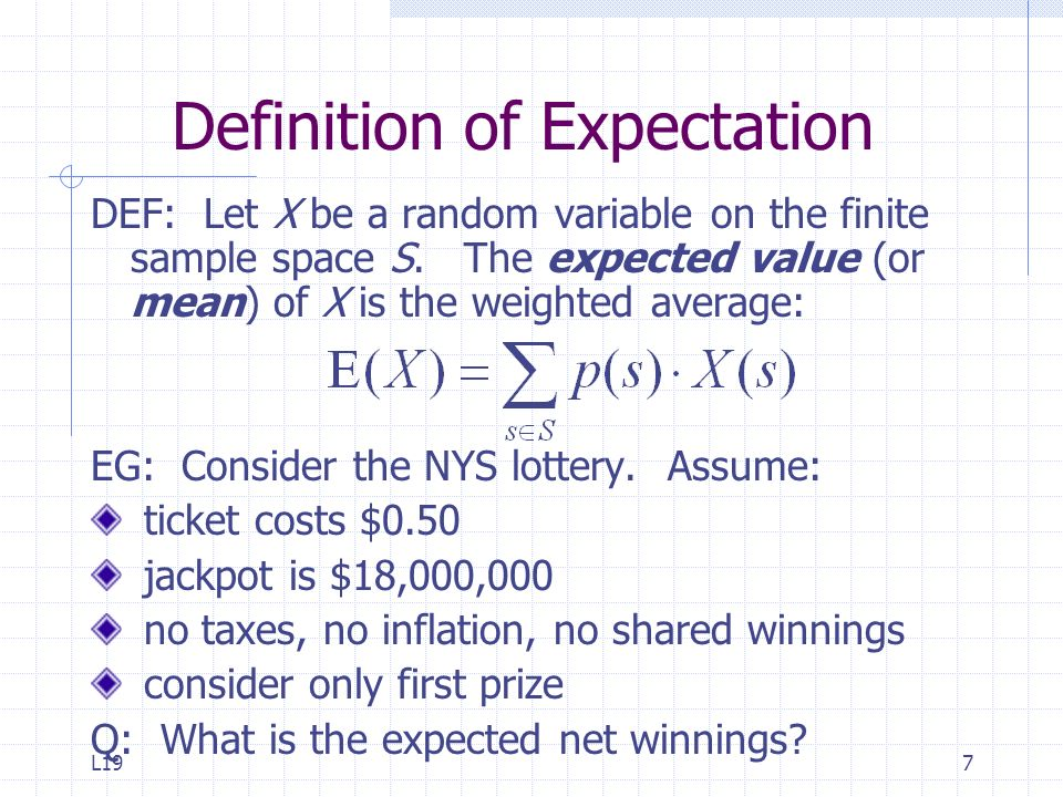 L197 Definition of Expectation DEF: Let X be a random variable on the finite sample space S. The expected value (or mean) of X is the weighted average