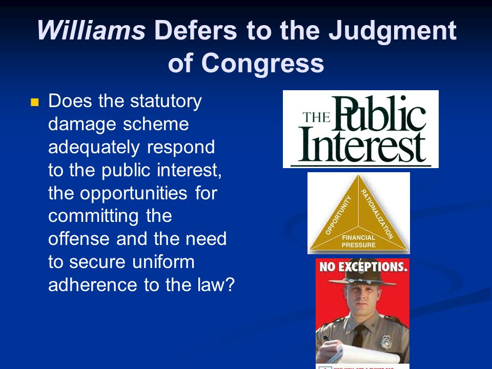 Williams Defers to the Judgment of Congress Does the statutory damage scheme adequately respond to the public interest, the opportunities for committi