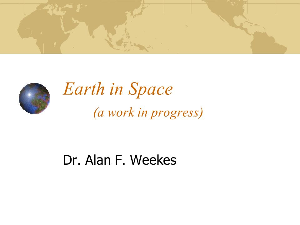 Earth in Space (a work in progress) Dr. Alan F. Weekes