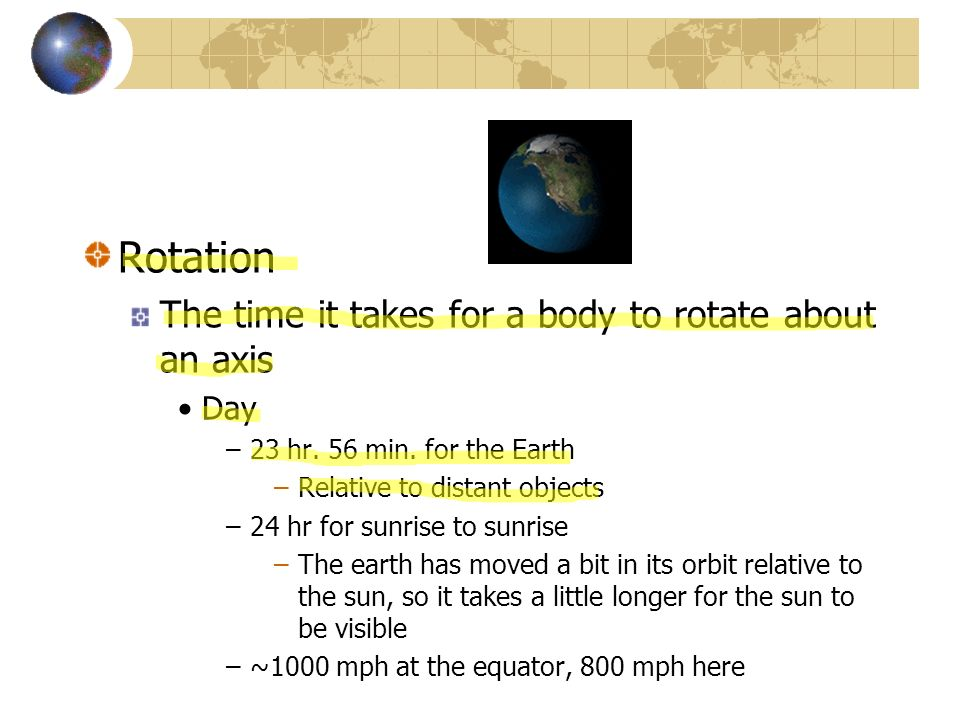 Rotation The time it takes for a body to rotate about an axis Day –23 hr. 56 min. for the Earth –Relative to distant objects –24 hr for sunrise to sun