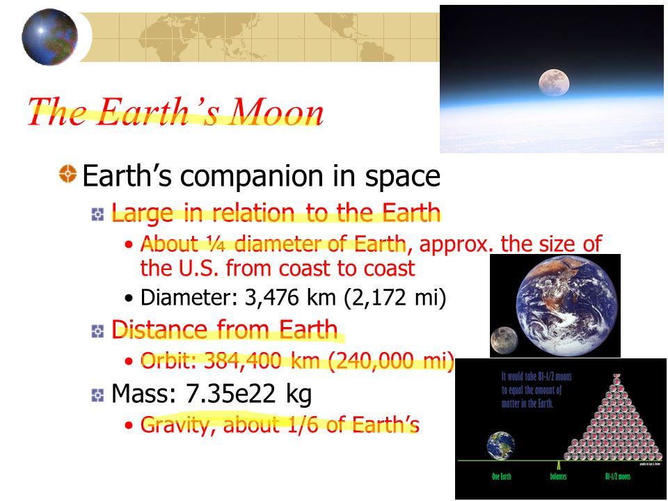 The Earths Moon Earths companion in space Large in relation to the Earth About ¼ diameter of Earth, approx. the size of the U.S. from coast to coast D