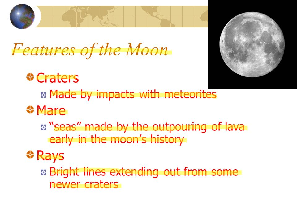Features of the Moon Craters Made by impacts with meteorites Mare seas made by the outpouring of lava early in the moons history Rays Bright lines ext