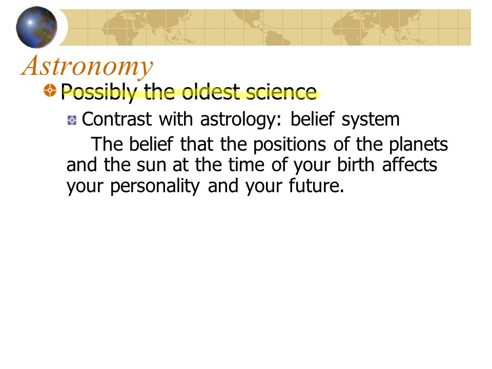 Astronomy Possibly the oldest science Contrast with astrology: belief system The belief that the positions of the planets and the sun at the time of your birth affects your personality and your future.