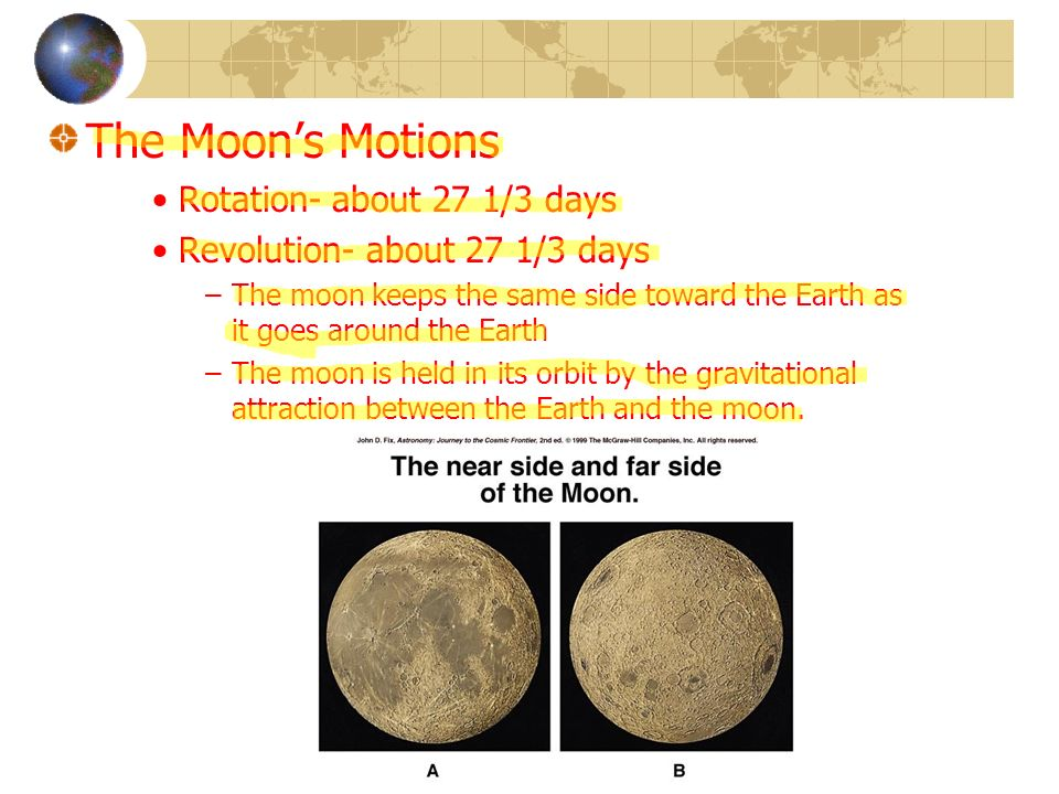 The Moons Motions Rotation- about 27 1/3 days Revolution- about 27 1/3 days –The moon keeps the same side toward the Earth as it goes around the Earth