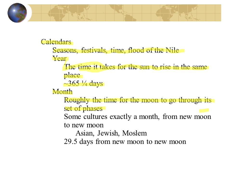 Calendars Seasons, festivals, time, flood of the Nile Year The time it takes for the sun to rise in the same place ~365 ¼ days Month Roughly the time