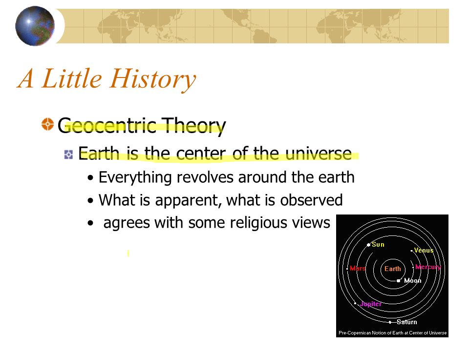 A Little History Geocentric Theory Earth is the center of the universe Everything revolves around the earth What is apparent, what is observed agrees