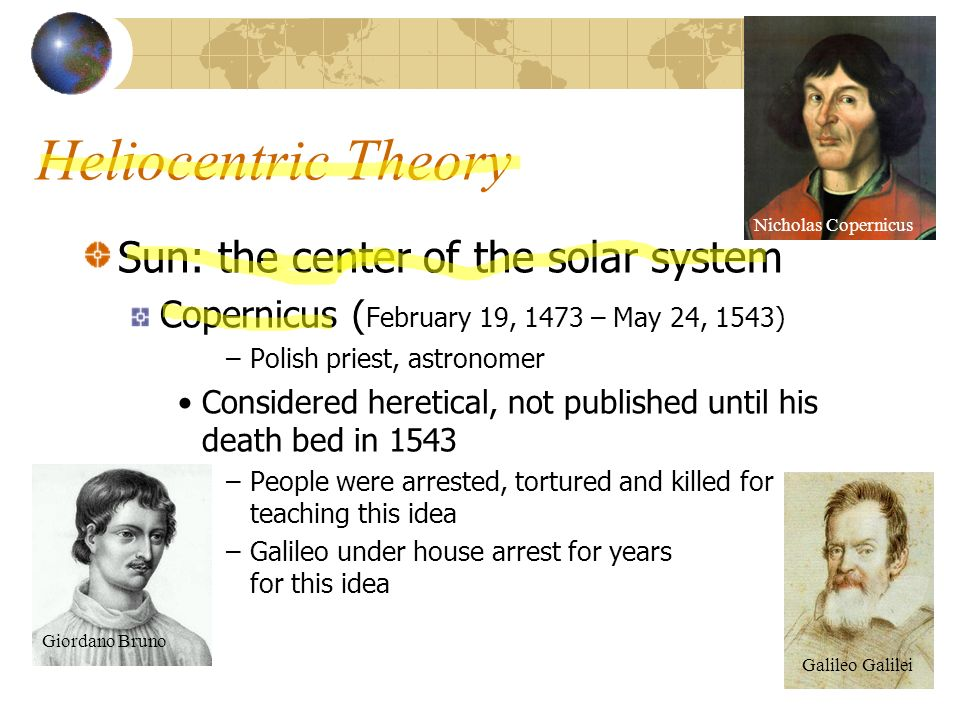 Heliocentric Theory Sun: the center of the solar system Copernicus ( February 19, 1473 – May 24, 1543) –Polish priest, astronomer Considered heretical, not published until his death bed in 1543 –People were arrested, tortured and killed for teaching this idea –Galileo under house arrest for years for this idea Nicholas Copernicus Giordano Bruno Galileo Galilei