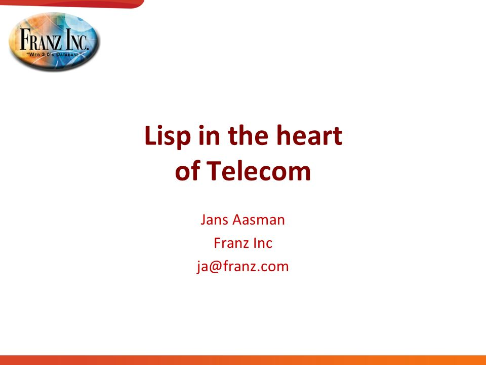 Lisp in the heart of Telecom Jans Aasman Franz Inc
