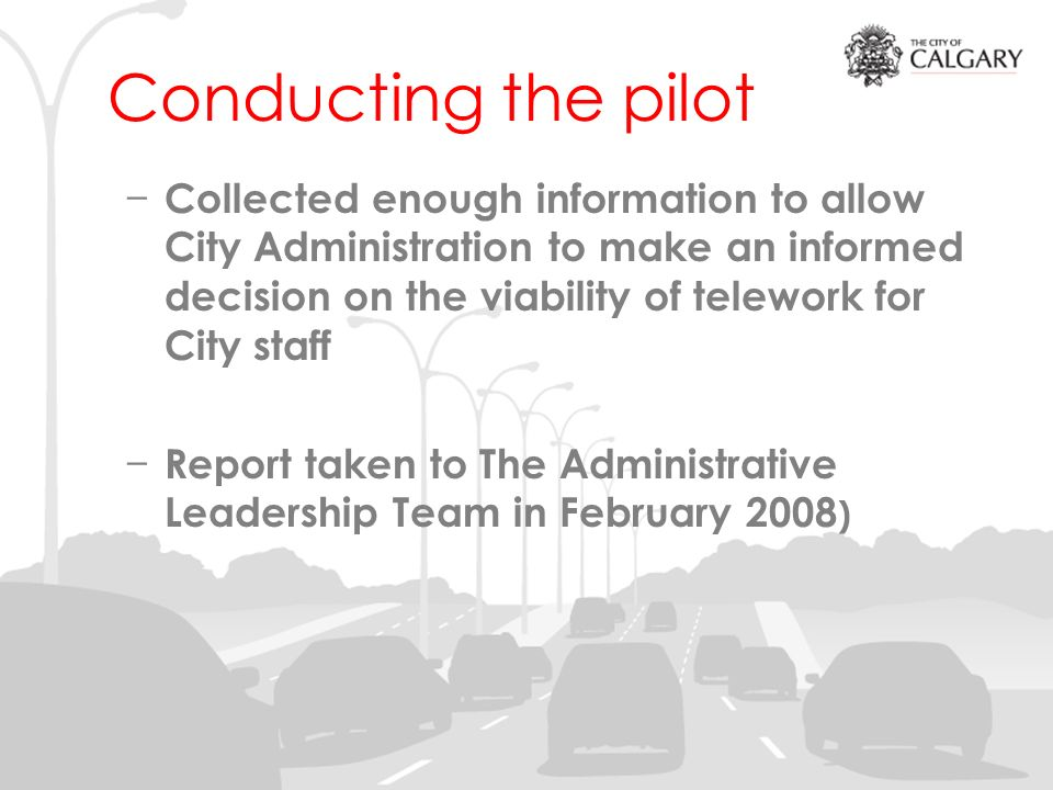 Conducting the pilot Collected enough information to allow City Administration to make an informed decision on the viability of telework for City staff Report taken to The Administrative Leadership Team in February 2008 )