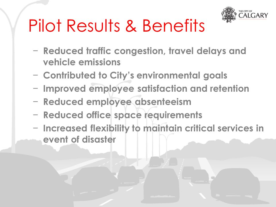 Pilot Results & Benefits Reduced traffic congestion, travel delays and vehicle emissions Contributed to Citys environmental goals Improved employee satisfaction and retention Reduced employee absenteeism Reduced office space requirements Increased flexibility to maintain critical services in event of disaster