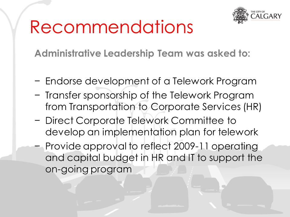 Recommendations Administrative Leadership Team was asked to: Endorse development of a Telework Program Transfer sponsorship of the Telework Program from Transportation to Corporate Services (HR) Direct Corporate Telework Committee to develop an implementation plan for telework Provide approval to reflect operating and capital budget in HR and IT to support the on-going program