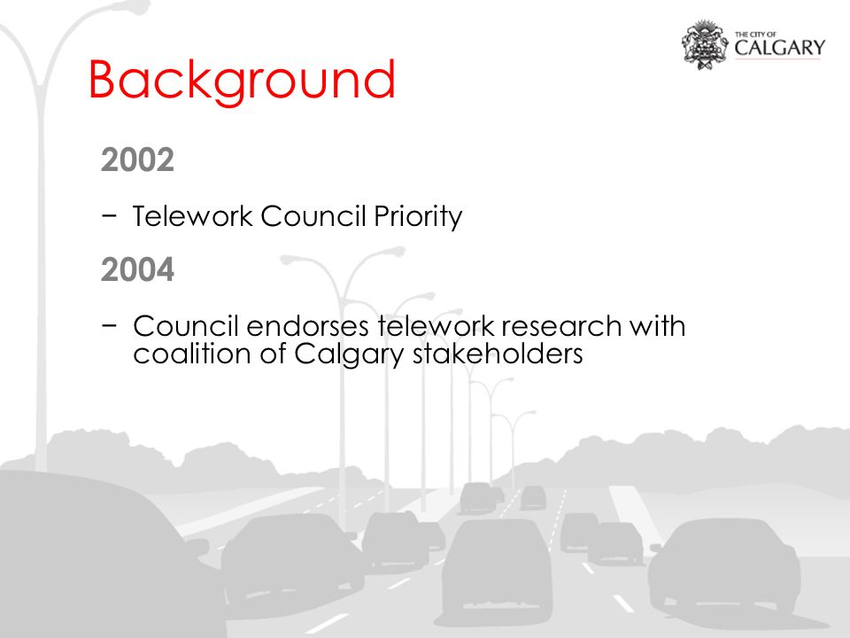 Background 2002 Telework Council Priority 2004 Council endorses telework research with coalition of Calgary stakeholders
