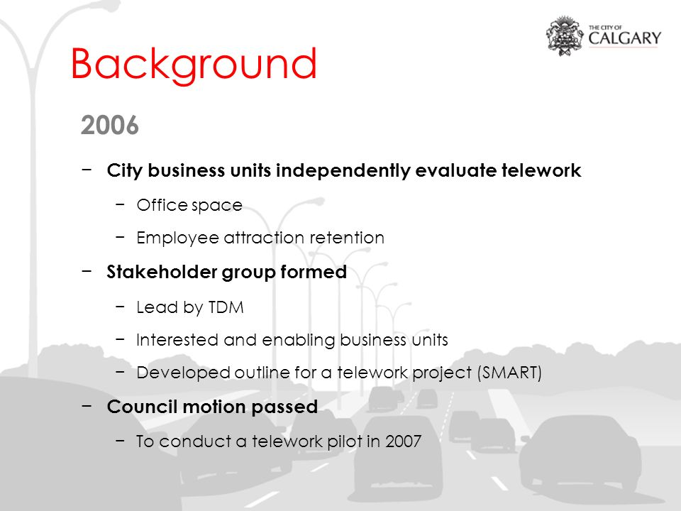 Background 2006 City business units independently evaluate telework Office space Employee attraction retention Stakeholder group formed Lead by TDM Interested and enabling business units Developed outline for a telework project (SMART) Council motion passed To conduct a telework pilot in 2007