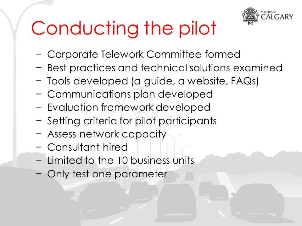 Conducting the pilot Corporate Telework Committee formed Best practices and technical solutions examined Tools developed (a guide, a website, FAQs) Communications plan developed Evaluation framework developed Setting criteria for pilot participants Assess network capacity Consultant hired Limited to the 10 business units Only test one parameter