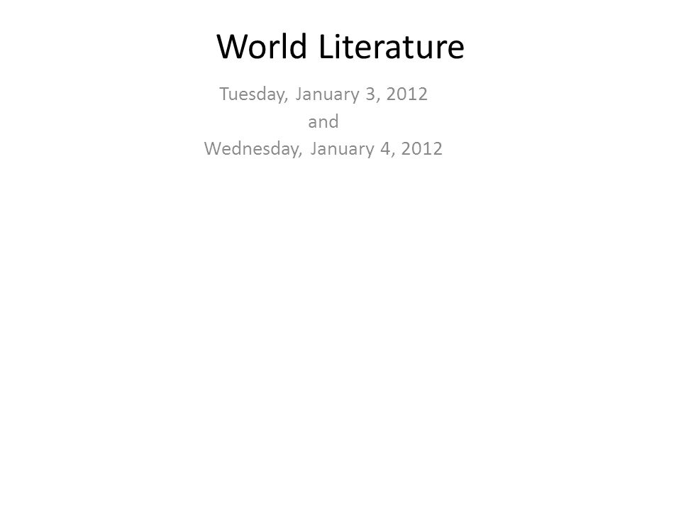 World Literature Tuesday, January 3, 2012 and Wednesday, January 4, 2012