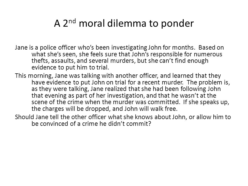 A 2 nd moral dilemma to ponder Jane is a police officer whos been investigating John for months.