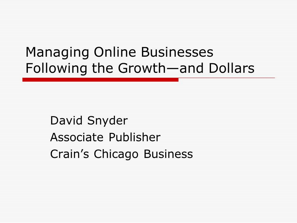 Managing Online Businesses Following the Growthand Dollars David Snyder Associate Publisher Crains Chicago Business