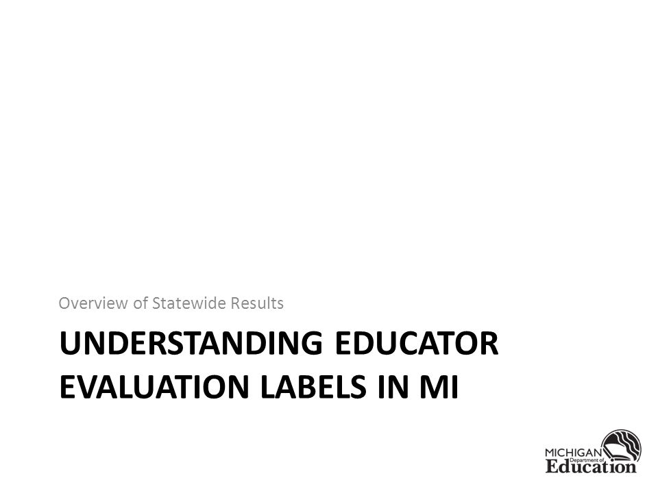 UNDERSTANDING EDUCATOR EVALUATION LABELS IN MI Overview of Statewide Results