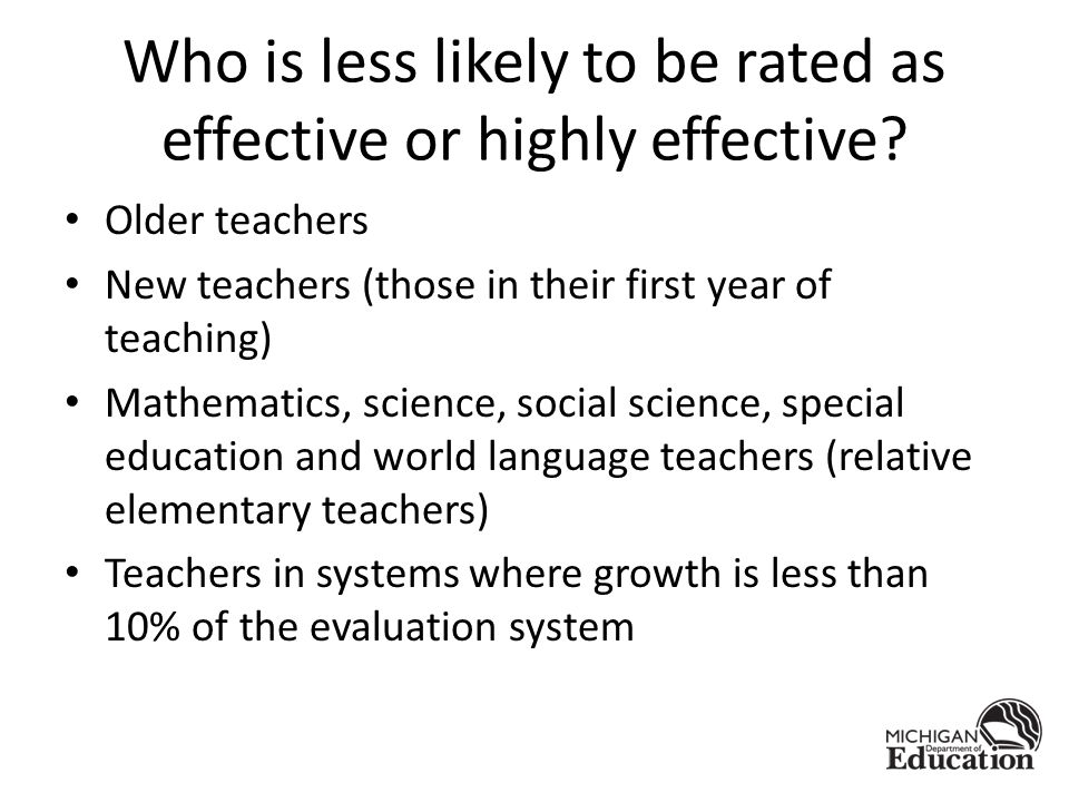 Who is less likely to be rated as effective or highly effective? Older teachers New teachers (those in their first year of teaching) Mathematics, scie