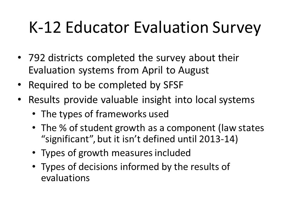 K-12 Educator Evaluation Survey 792 districts completed the survey about their Evaluation systems from April to August Required to be completed by SFS