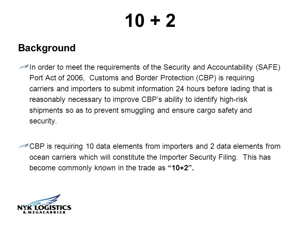10 + 2 Background In order to meet the requirements of the Security and Accountability (SAFE) Port Act of 2006, Customs and Border Protection (CBP) is requiring carriers and importers to submit information 24 hours before lading that is reasonably necessary to improve CBPs ability to identify high-risk shipments so as to prevent smuggling and ensure cargo safety and security.