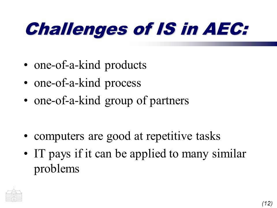 (12) Challenges of IS in AEC: one-of-a-kind products one-of-a-kind process one-of-a-kind group of partners computers are good at repetitive tasks IT p